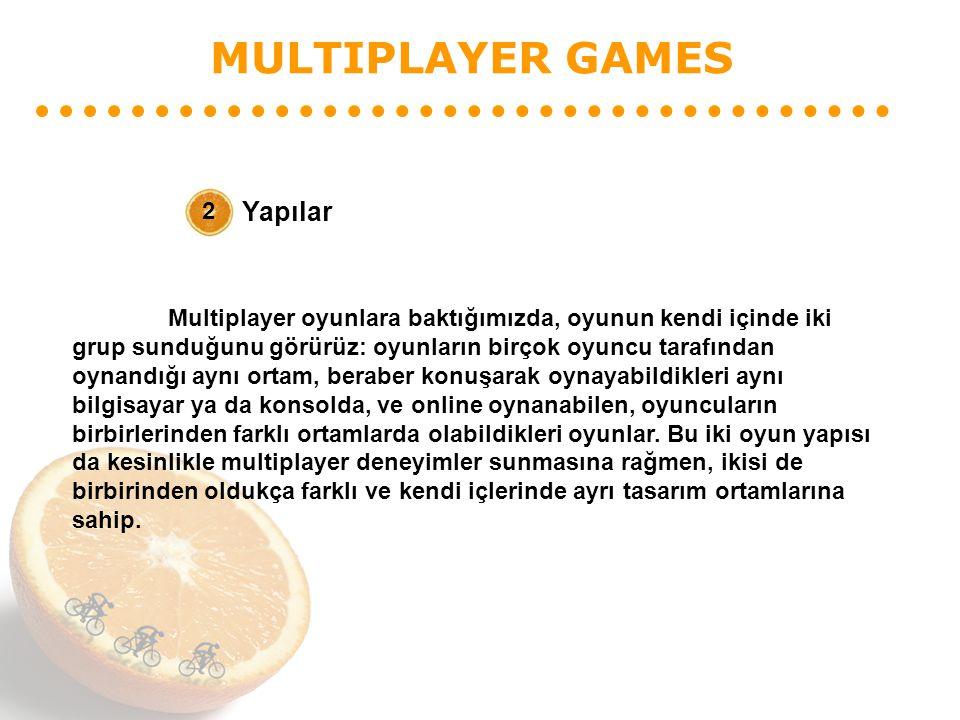 MULTIPLAYER GAMES Yapılar 2 Multiplayer oyunlara baktığımızda, oyunun kendi içinde iki grup sunduğunu görürüz: oyunların birçok oyuncu tarafından oynandığı aynı ortam, beraber konuşarak oynayabildikleri aynı bilgisayar ya da konsolda, ve online oynanabilen, oyuncuların birbirlerinden farklı ortamlarda olabildikleri oyunlar.