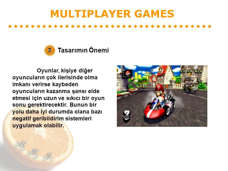 MULTIPLAYER GAMES Tasarımın Önemi 3 Oyunlar, kişiye diğer oyuncuların çok ilerisinde olma imkanı verirse kaybeden oyuncuların kazanma şansı elde etmesi için uzun ve sıkıcı bir oyun sonu gerektirecektir.