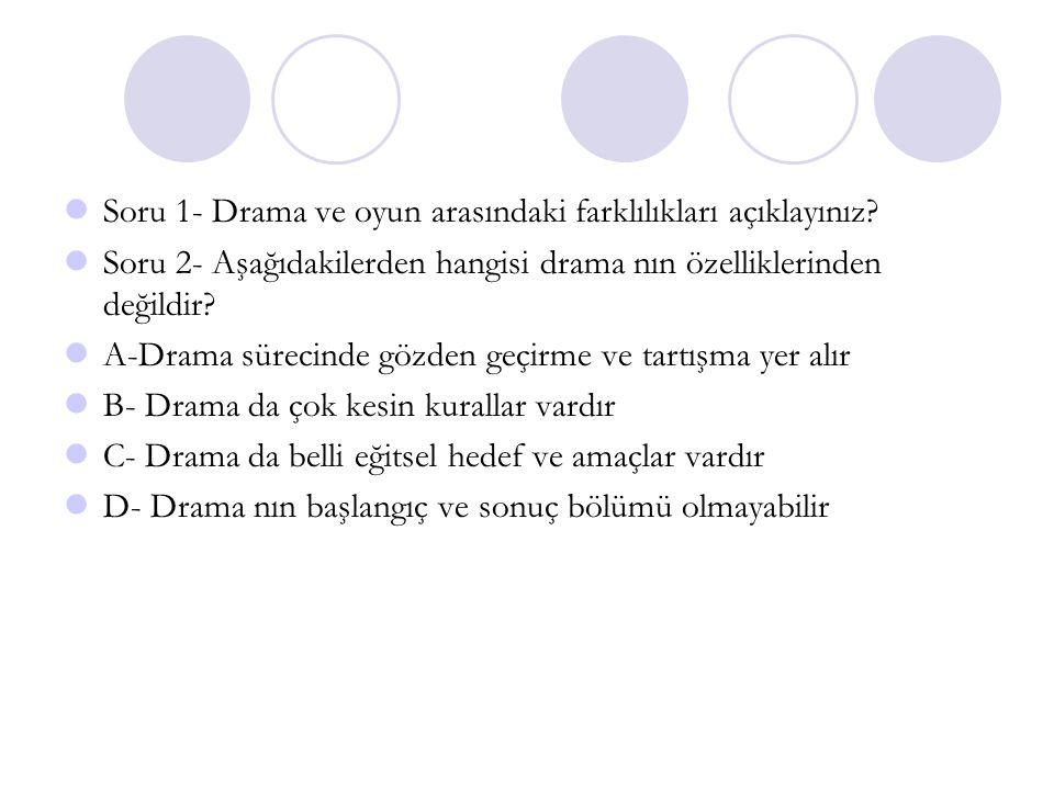 Soru 1- Drama ve oyun arasındaki farklılıkları açıklayınız? Soru 2- Aşağıdakilerden hangisi drama nın özelliklerinden değildir? A-Drama sürecinde gözd