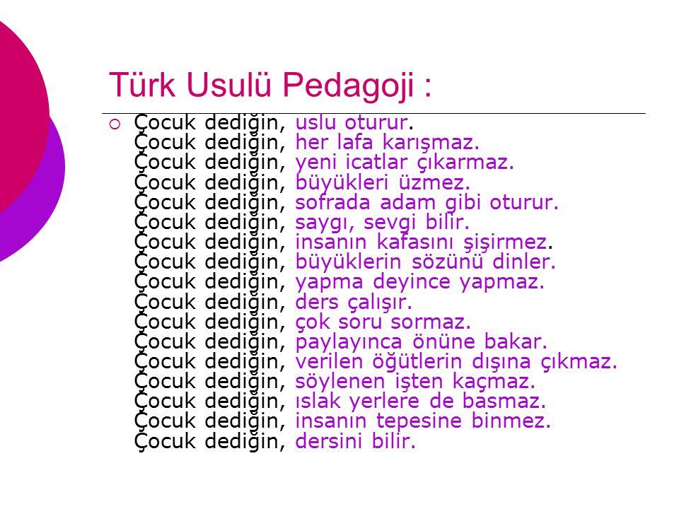 Türk Usulü Pedagoji :  Çocuk dediğin, uslu oturur. Çocuk dediğin, her lafa karışmaz. Çocuk dediğin, yeni icatlar çıkarmaz. Çocuk dediğin, büyükleri ü