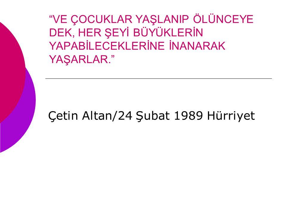 """""""VE ÇOCUKLAR YAŞLANIP ÖLÜNCEYE DEK, HER ŞEYİ BÜYÜKLERİN YAPABİLECEKLERİNE İNANARAK YAŞARLAR."""" Çetin Altan/24 Şubat 1989 Hürriyet"""