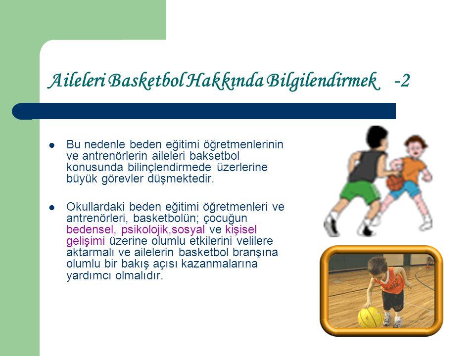 Aileleri Basketbol Hakkında Bilgilendirmek -3 Okulda daha önceden kurulu olan basketbol takımlarının müsabakalarına, çocuğu basketbol oynamayan diğer velilerin de katılımı ve bu branş hakkında bilgi sahibi olmaları için çalışmalar yapılmalı ve basketbol müsabakalarını izlemeye özendirilmelidir.