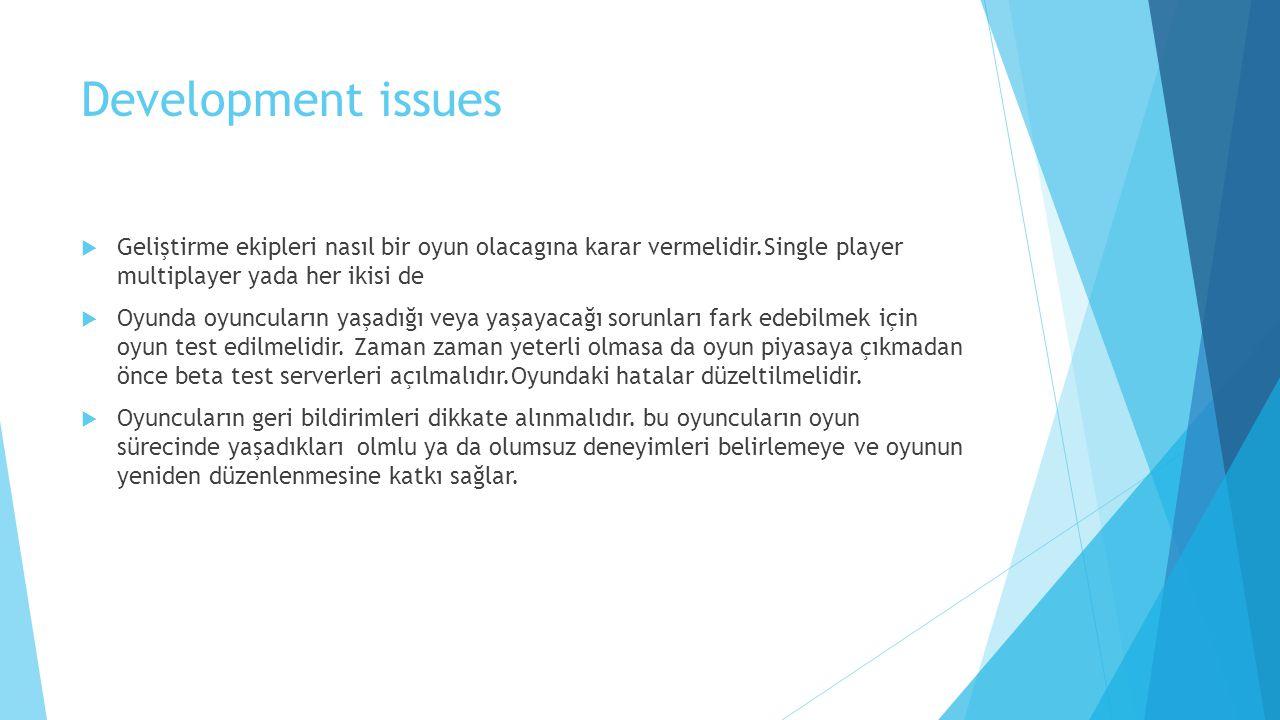 Development issues  Geliştirme ekipleri nasıl bir oyun olacagına karar vermelidir.Single player multiplayer yada her ikisi de  Oyunda oyuncuların yaşadığı veya yaşayacağı sorunları fark edebilmek için oyun test edilmelidir.