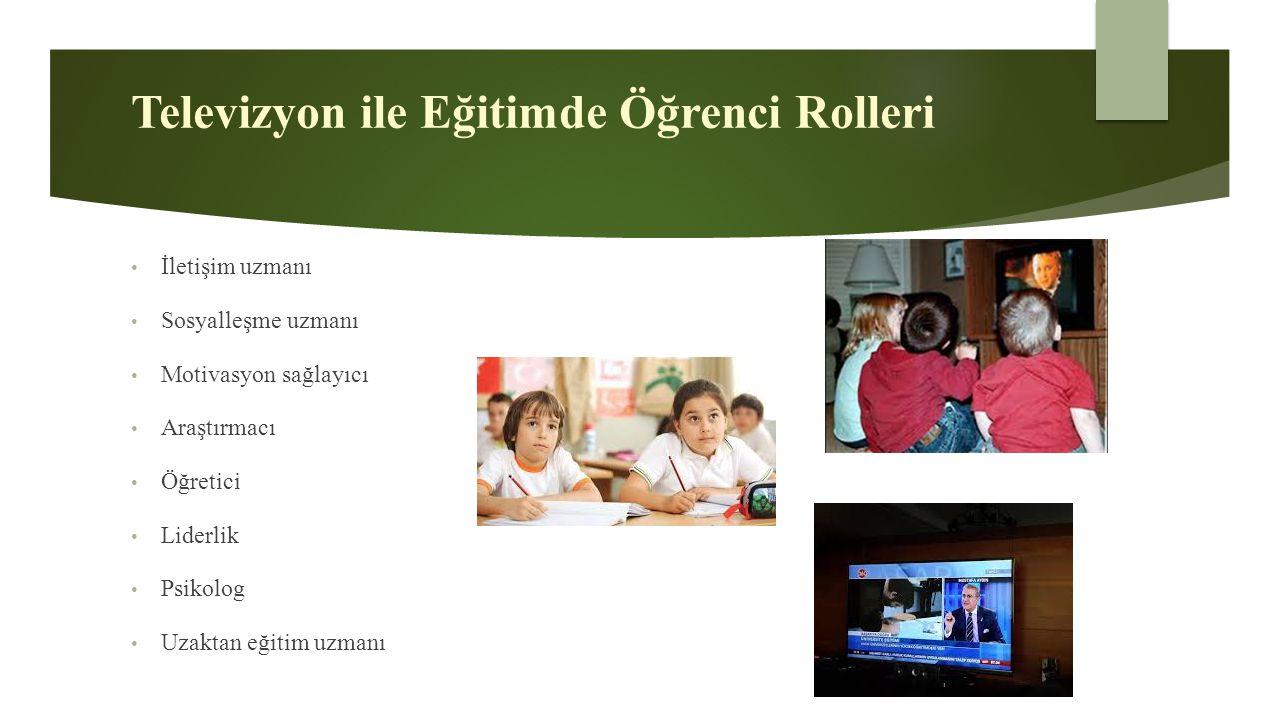 Televizyon ile Eğitimde Öğrenci Rolleri İletişim uzmanı Sosyalleşme uzmanı Motivasyon sağlayıcı Araştırmacı Öğretici Liderlik Psikolog Uzaktan eğitim