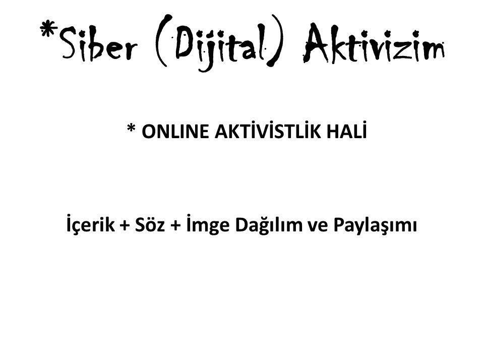 *Siber (Dijital) Aktivizim * ONLINE AKTİVİSTLİK HALİ İçerik + Söz + İmge Dağılım ve Paylaşımı