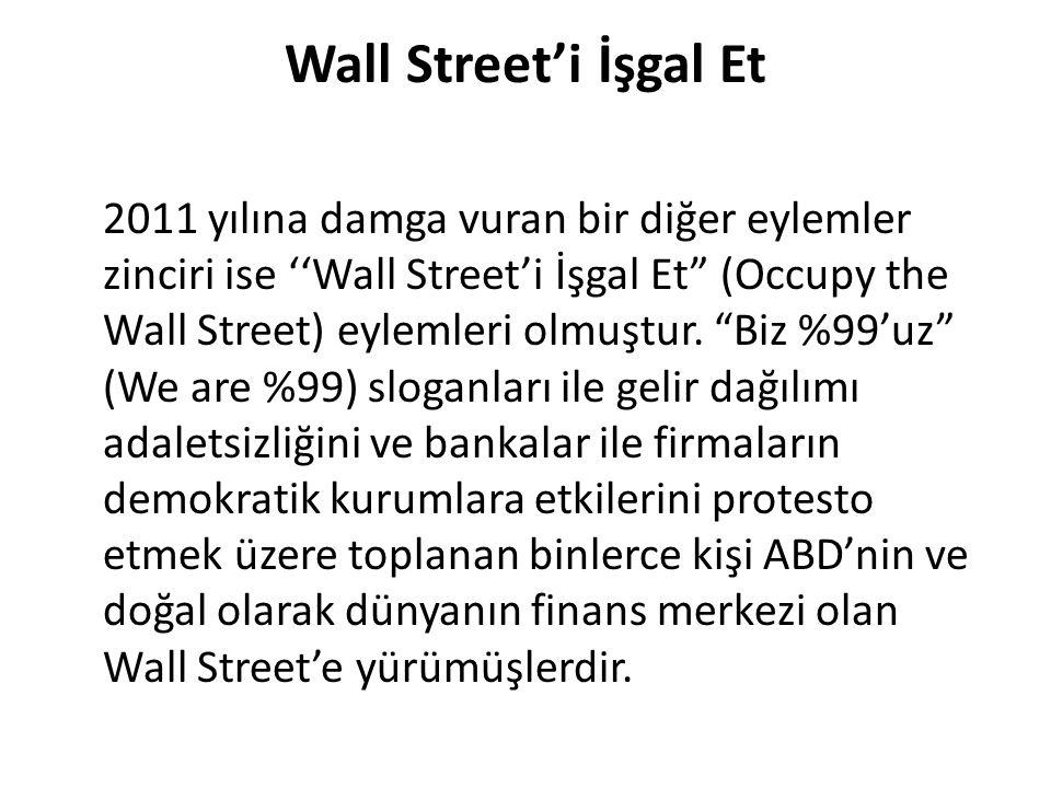 "Wall Street'i İşgal Et 2011 yılına damga vuran bir diğer eylemler zinciri ise ''Wall Street'i İşgal Et"" (Occupy the Wall Street) eylemleri olmuştur. """