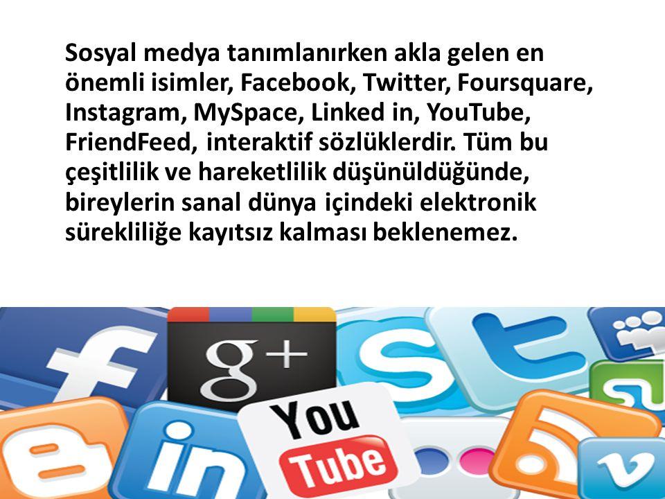 Sosyal medya tanımlanırken akla gelen en önemli isimler, Facebook, Twitter, Foursquare, Instagram, MySpace, Linked in, YouTube, FriendFeed, interaktif