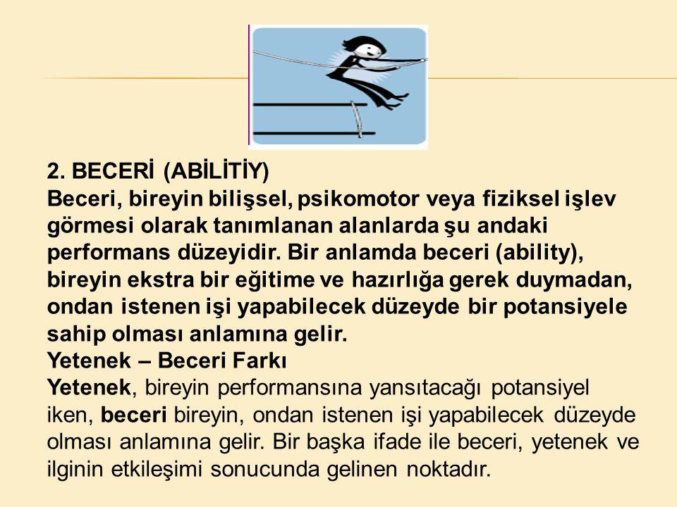 2. BECERİ (ABİLİTİY) Beceri, bireyin bilişsel, psikomotor veya fiziksel işlev görmesi olarak tanımlanan alanlarda şu andaki performans düzeyidir. Bir