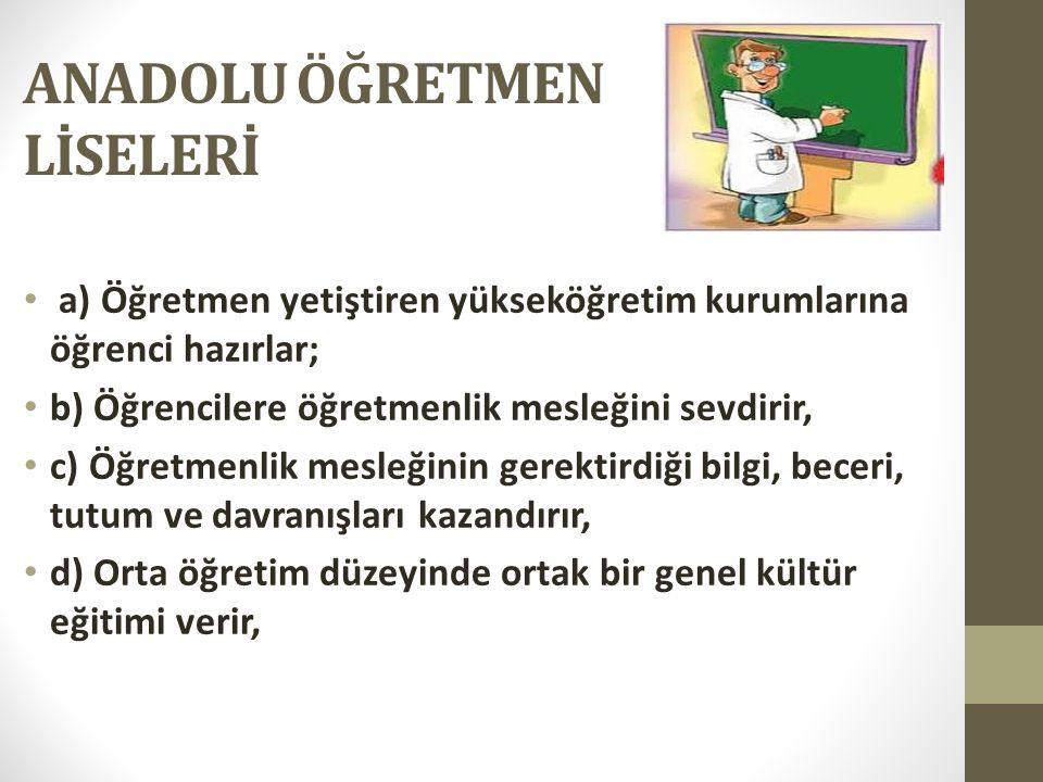 ANADOLU ÖĞRETMEN LİSELERİ a) Öğretmen yetiştiren yükseköğretim kurumlarına öğrenci hazırlar; b) Öğrencilere öğretmenlik mesleğini sevdirir, c) Öğretme