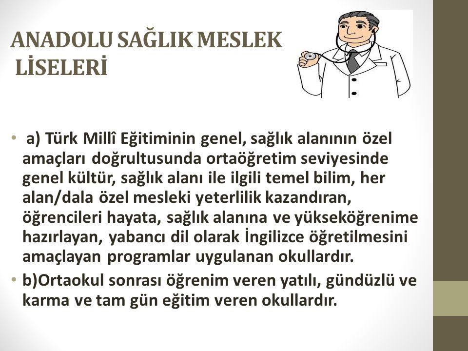 ANADOLU SAĞLIK MESLEK LİSELERİ a) Türk Millî Eğitiminin genel, sağlık alanının özel amaçları doğrultusunda ortaöğretim seviyesinde genel kültür, sağlı