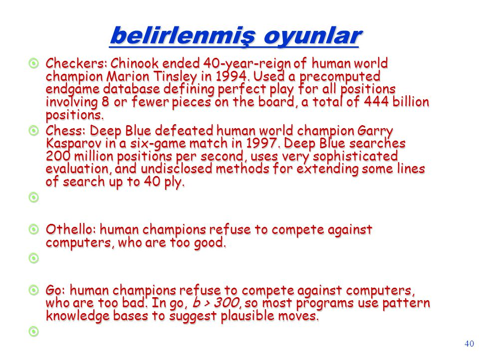 40 belirlenmiş oyunlar  Checkers: Chinook ended 40-year-reign of human world champion Marion Tinsley in 1994. Used a precomputed endgame database def