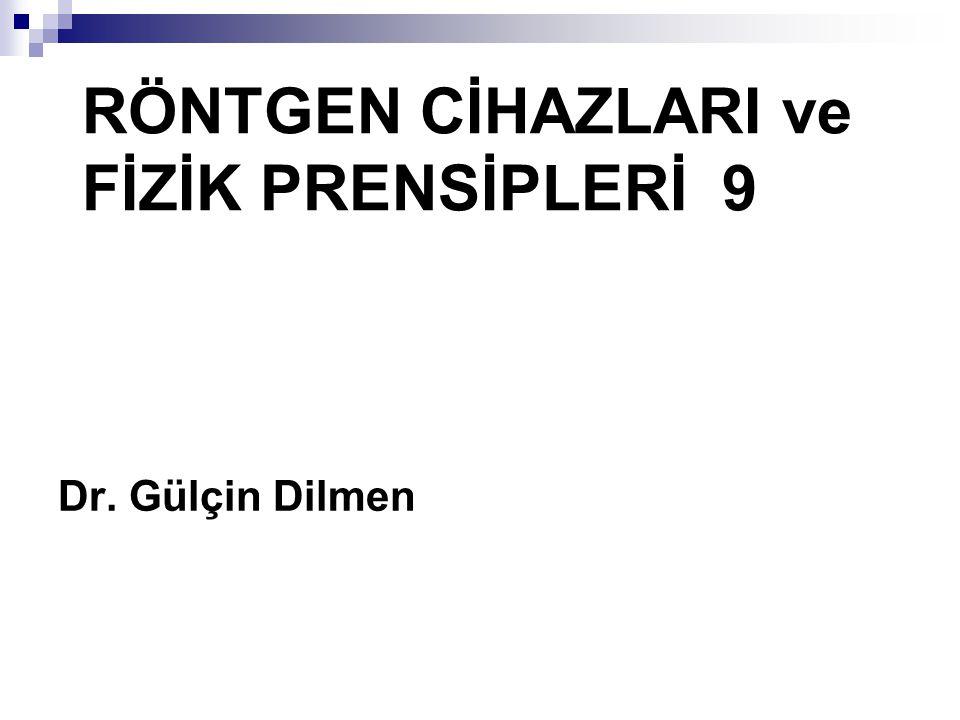 RÖNTGEN CİHAZLARI ve FİZİK PRENSİPLERİ 9 Dr. Gülçin Dilmen