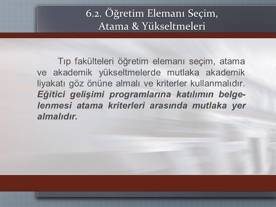 6.2. Öğretim Elemanı Seçim, Atama & Yükseltmeleri Tıp fakülteleri öğretim elemanı seçim, atama ve akademik yükseltmelerde mutlaka akademik liyakatı gö