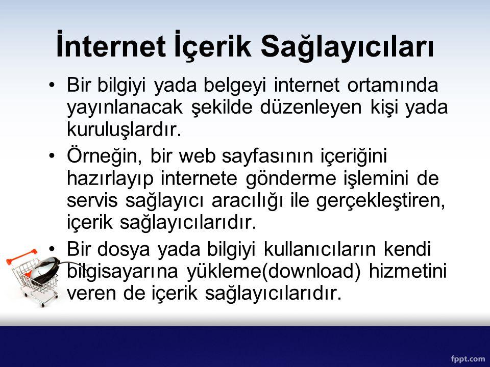 İnternet İçerik Sağlayıcıları Bir bilgiyi yada belgeyi internet ortamında yayınlanacak şekilde düzenleyen kişi yada kuruluşlardır. Örneğin, bir web sa
