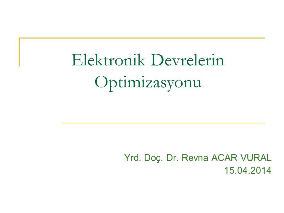 Elektronik Devrelerin Optimizasyonu Yrd. Doç. Dr. Revna ACAR VURAL 15.04.2014