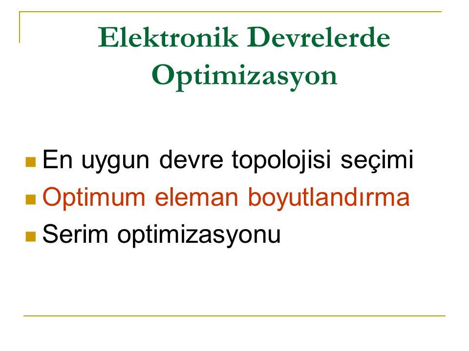 Elektronik Devrelerde Optimizasyon En uygun devre topolojisi seçimi Optimum eleman boyutlandırma Serim optimizasyonu