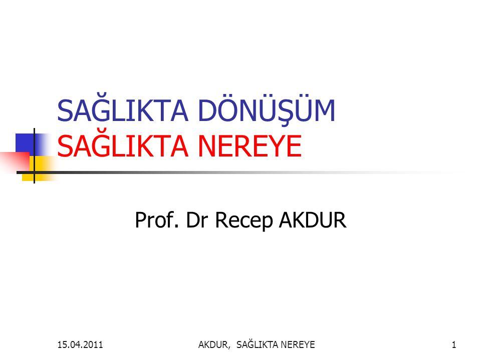 SAĞLIKTA DÖNÜŞÜM SAĞLIKTA NEREYE Prof. Dr Recep AKDUR AKDUR, SAĞLIKTA NEREYE115.04.2011