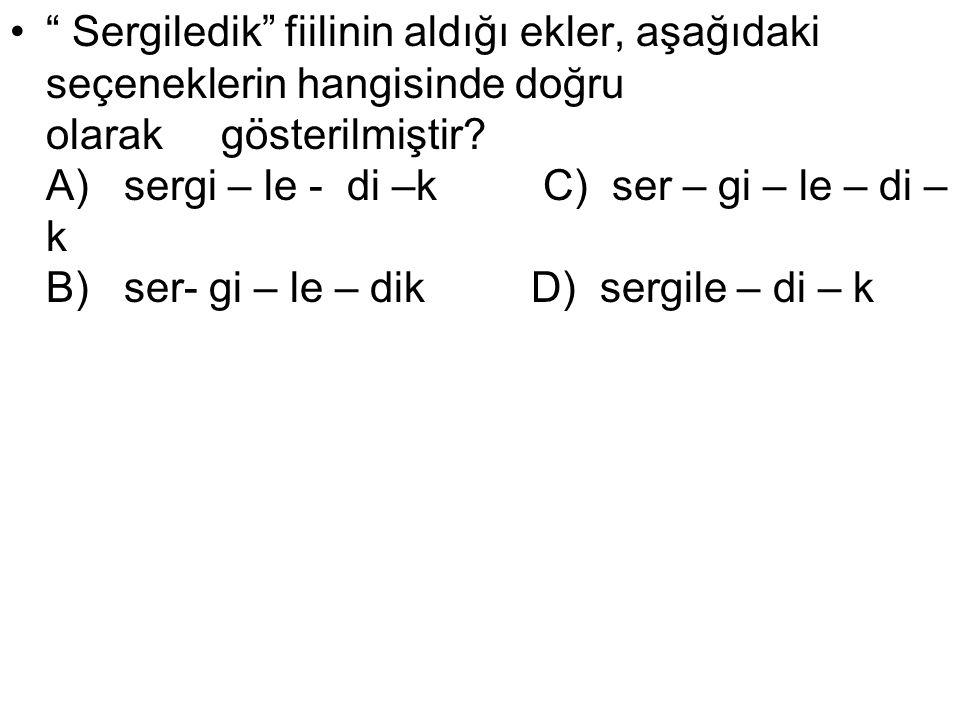 """"""" Sergiledik"""" fiilinin aldığı ekler, aşağıdaki seçeneklerin hangisinde doğru olarak gösterilmiştir? A) sergi – le - di –k C) ser – gi – le – di – k B)"""