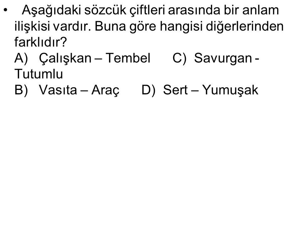 Aşağıdaki sözcük çiftleri arasında bir anlam ilişkisi vardır. Buna göre hangisi diğerlerinden farklıdır? A) Çalışkan – Tembel C) Savurgan - Tutumlu B)
