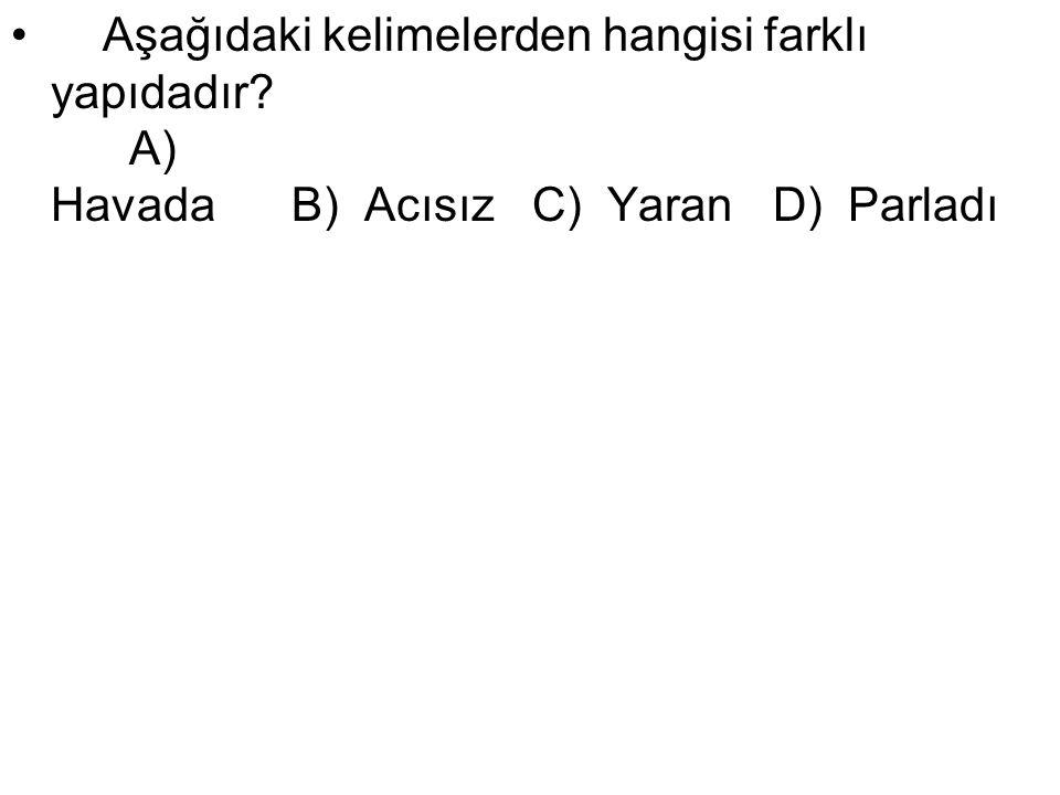 Aşağıdaki kelimelerden hangisi farklı yapıdadır? A) Havada B) Acısız C) Yaran D) Parladı