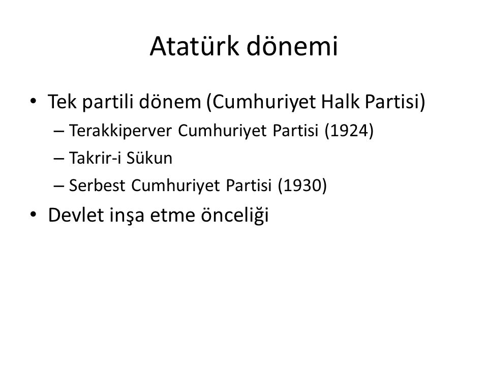 Atatürk dönemi Tek partili dönem (Cumhuriyet Halk Partisi) – Terakkiperver Cumhuriyet Partisi (1924) – Takrir-i Sükun – Serbest Cumhuriyet Partisi (19