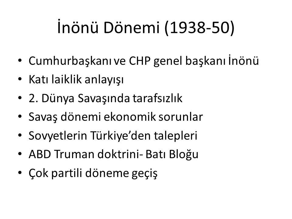 İnönü Dönemi (1938-50) Cumhurbaşkanı ve CHP genel başkanı İnönü Katı laiklik anlayışı 2. Dünya Savaşında tarafsızlık Savaş dönemi ekonomik sorunlar So
