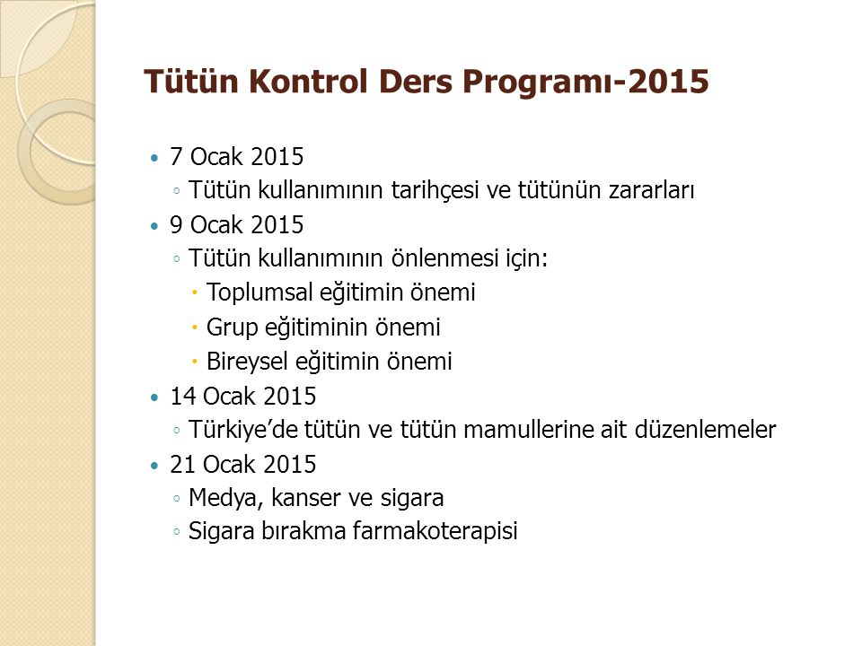 Tütün Kontrol Ders Programı-2015 7 Ocak 2015 ◦ Tütün kullanımının tarihçesi ve tütünün zararları 9 Ocak 2015 ◦ Tütün kullanımının önlenmesi için:  To