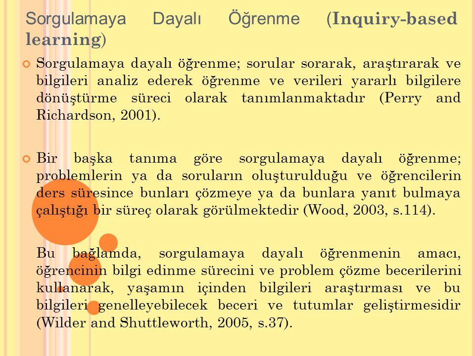 Sorgulamaya Dayalı Öğrenme ( Inquiry-based learning ) Sorgulamaya dayalı öğrenme; sorular sorarak, araştırarak ve bilgileri analiz ederek öğrenme ve verileri yararlı bilgilere dönüştürme süreci olarak tanımlanmaktadır (Perry and Richardson, 2001).