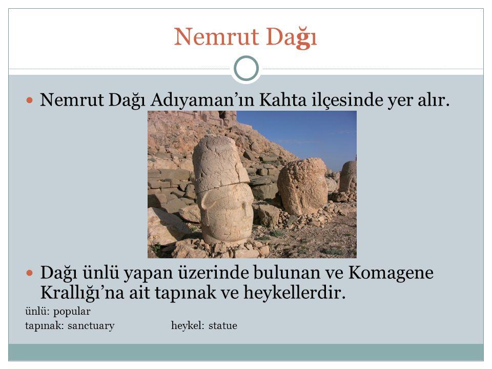 Nemrut Dağı Nemrut Dağı Adıyaman'ın Kahta ilçesinde yer alır. Dağı ünlü yapan üzerinde bulunan ve Komagene Krallığı'na ait tapınak ve heykellerdir. ün