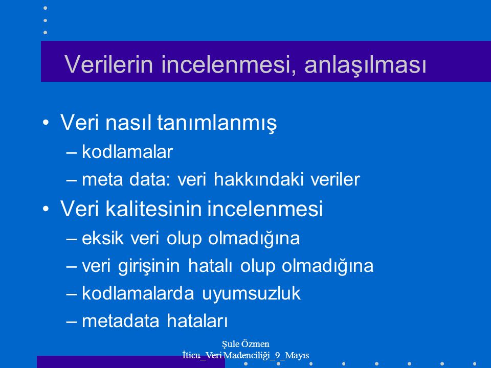 Şule Özmen İticu_Veri Madenciliği_9_Mayıs Verilerin incelenmesi_kavranması Verinin keşfi ve hazırlanması –Amaç: başlangıçta veriyle ilgili fikir elde etmek Tablolamalar Grafikler –OLAP küpleri:Çok boyutlu tablolamalar –Çeşitli kriterlere göre gruplandırmalar –Satış dağılımları Bölgeler Ürünler veya Şube/mağaza bazında –Ortalamalar, toplamlar, sapmalar