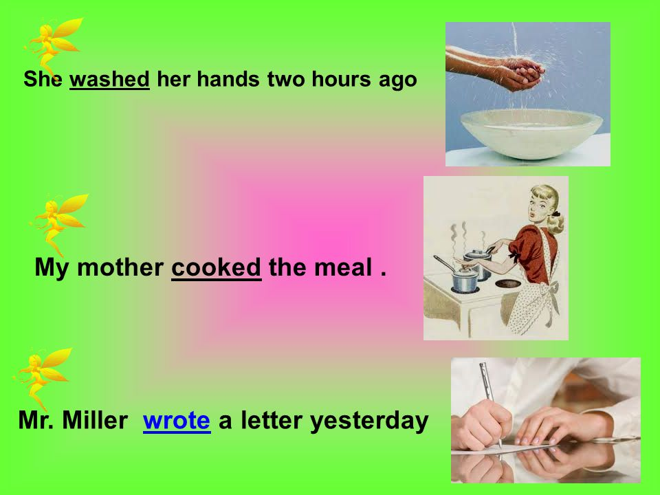 She washed her hands two hours ago My mother cooked the meal. Mr. Miller wrote a letter yesterday