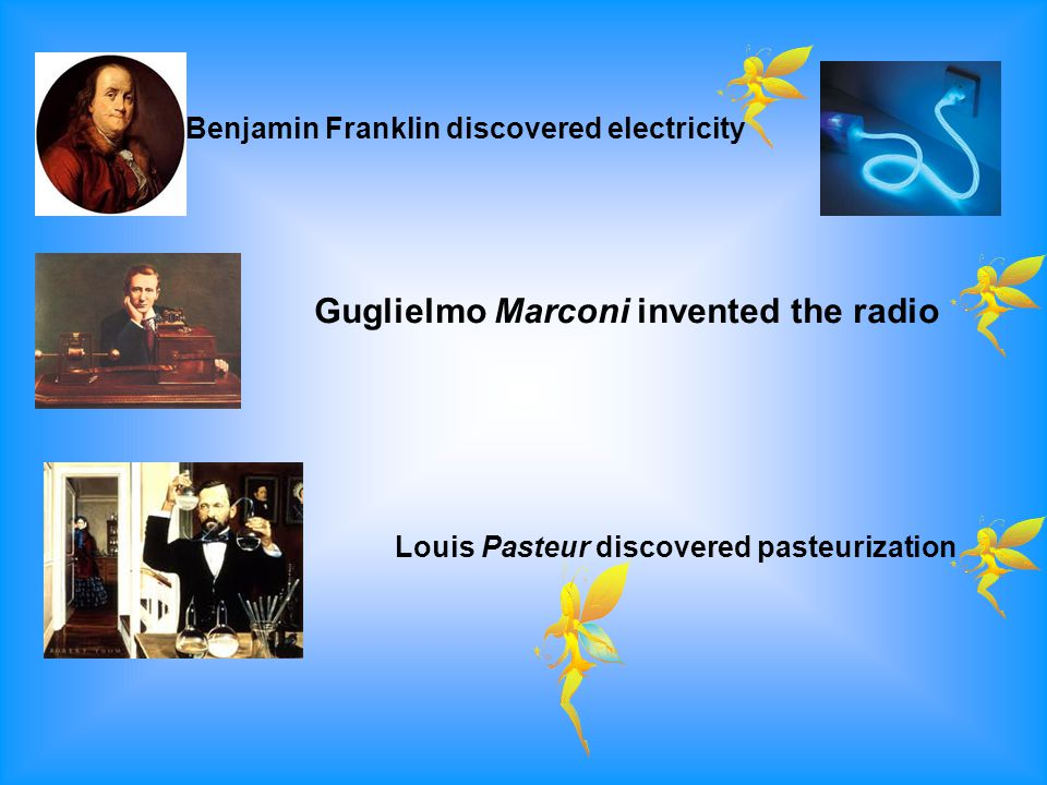 Benjamin Franklin discovered electricity Guglielmo Marconi invented the radio Louis Pasteur discovered pasteurization