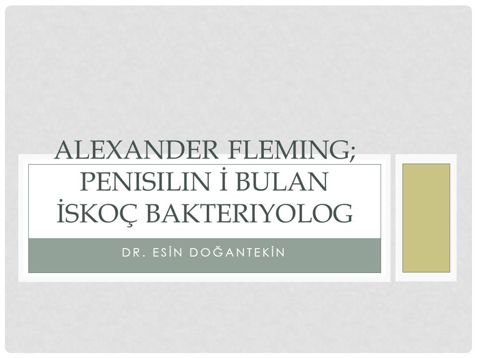 DR. ESİN DOĞANTEKİN ALEXANDER FLEMING; PENISILIN İ BULAN İSKOÇ BAKTERIYOLOG