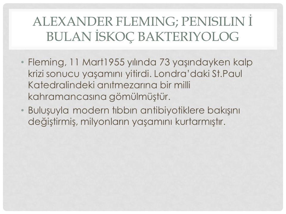 ALEXANDER FLEMING; PENISILIN İ BULAN İSKOÇ BAKTERIYOLOG Fleming, 11 Mart1955 yılında 73 yaşındayken kalp krizi sonucu yaşamını yitirdi. Londra'daki St