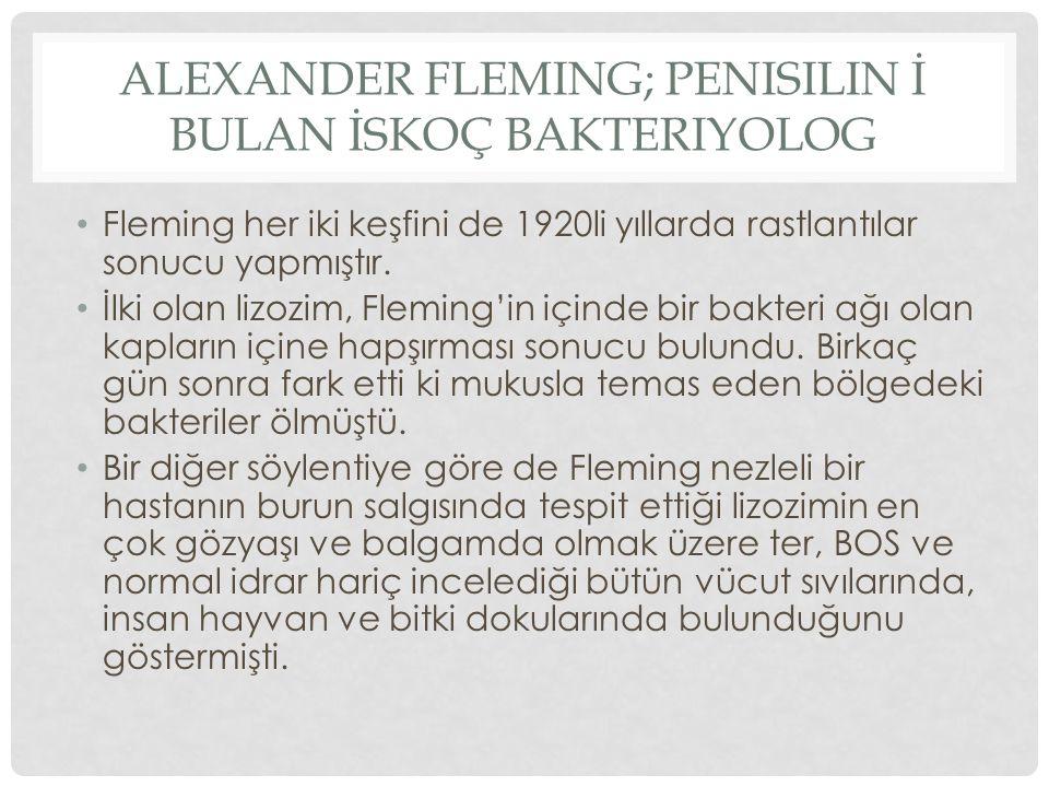 ALEXANDER FLEMING; PENISILIN İ BULAN İSKOÇ BAKTERIYOLOG Fleming her iki keşfini de 1920li yıllarda rastlantılar sonucu yapmıştır. İlki olan lizozim, F