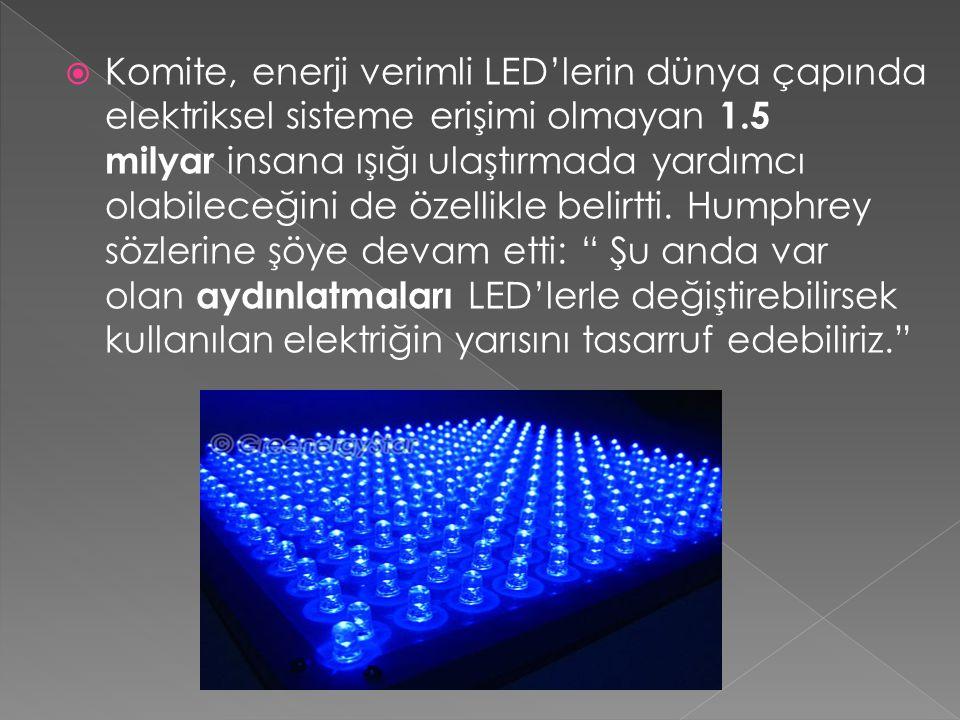 Komite, enerji verimli LED'lerin dünya çapında elektriksel sisteme erişimi olmayan 1.5 milyar insana ışığı ulaştırmada yardımcı olabileceğini de öze