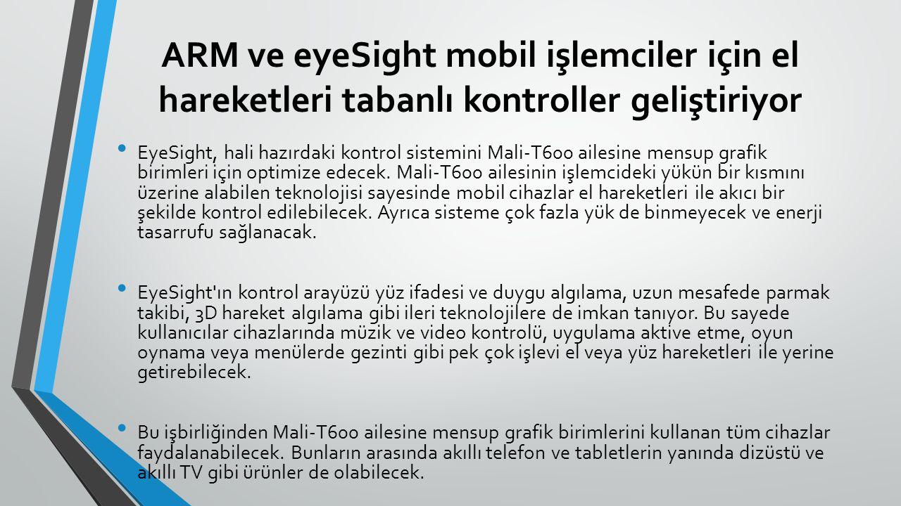 ARM ve eyeSight mobil işlemciler için el hareketleri tabanlı kontroller geliştiriyor EyeSight, hali hazırdaki kontrol sistemini Mali-T600 ailesine mensup grafik birimleri için optimize edecek.