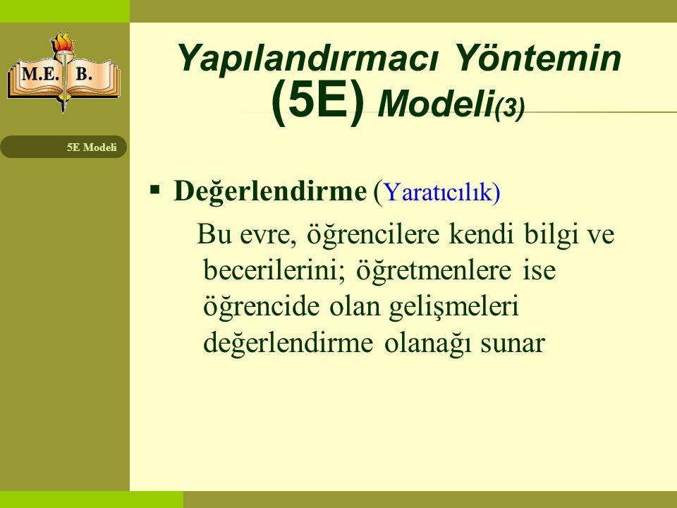5E Modeli Yapılandırmacı Yöntemin (5E) Modeli (3)  Değerlendirme ( Yaratıcılık) Bu evre, öğrencilere kendi bilgi ve becerilerini; öğretmenlere ise öğ