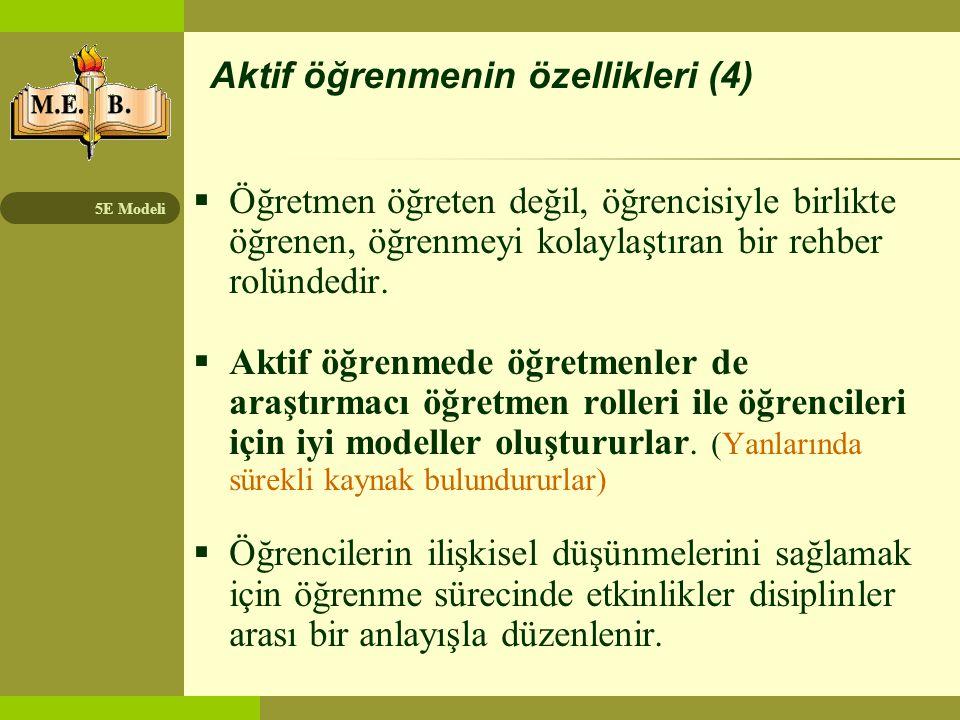 5E Modeli Aktif öğrenmenin özellikleri (4)  Öğretmen öğreten değil, öğrencisiyle birlikte öğrenen, öğrenmeyi kolaylaştıran bir rehber rolündedir.  A