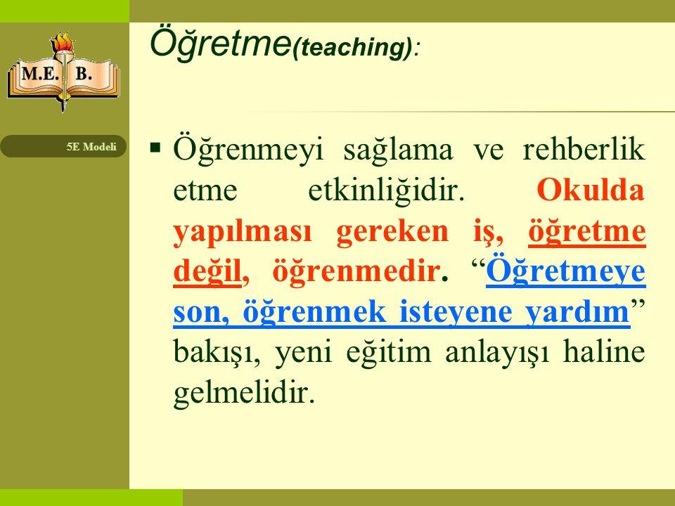 """5E Modeli Öğretme (teaching):  Öğrenmeyi sağlama ve rehberlik etme etkinliğidir. Okulda yapılması gereken iş, öğretme değil, öğrenmedir. """"Öğretmeye s"""