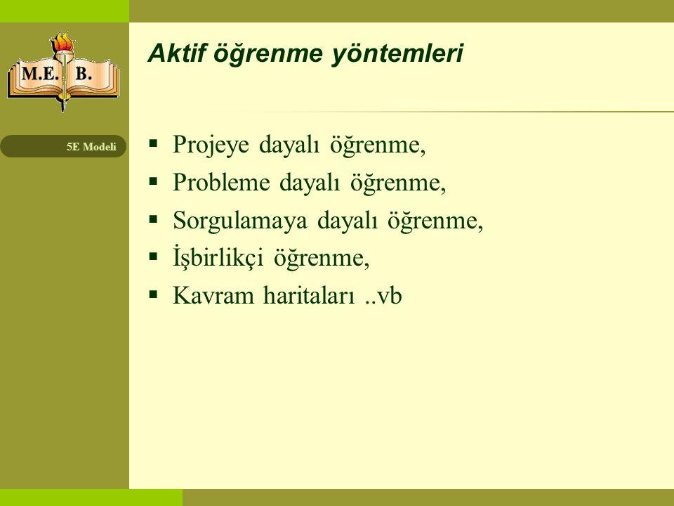 5E Modeli Aktif öğrenme yöntemleri  Projeye dayalı öğrenme,  Probleme dayalı öğrenme,  Sorgulamaya dayalı öğrenme,  İşbirlikçi öğrenme,  Kavram h