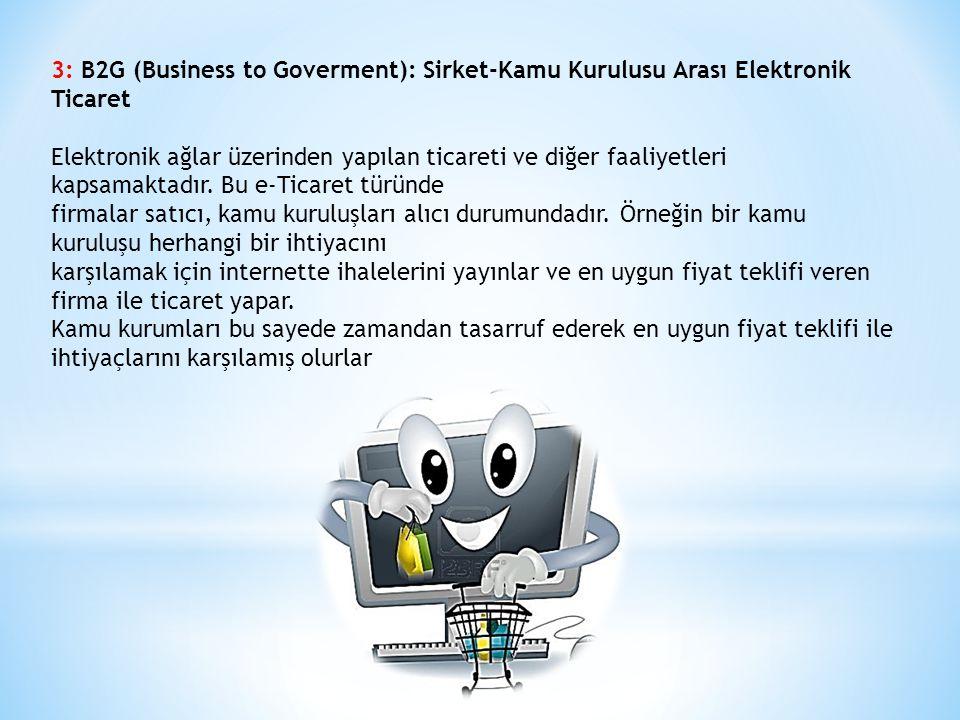 3: B2G (Business to Goverment): Sirket-Kamu Kurulusu Arası Elektronik Ticaret Elektronik ağlar üzerinden yapılan ticareti ve diğer faaliyetleri kapsamaktadır.