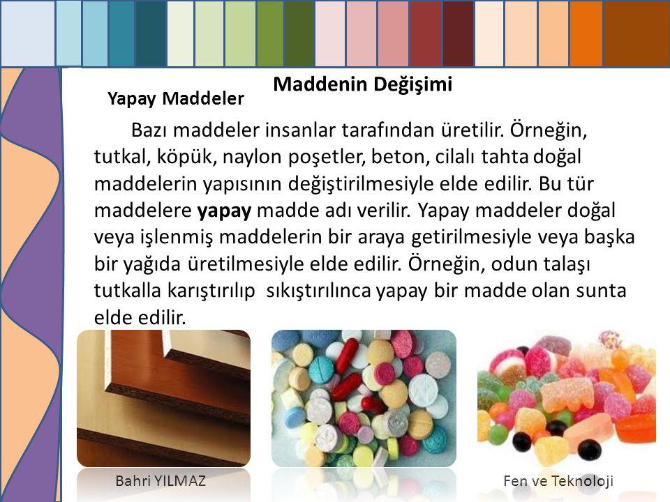 A Maddenin Değişimi Bahri YILMAZFen ve Teknoloji Yapay Maddeler Bazı maddeler insanlar tarafından üretilir. Örneğin, tutkal, köpük, naylon poşetler, b