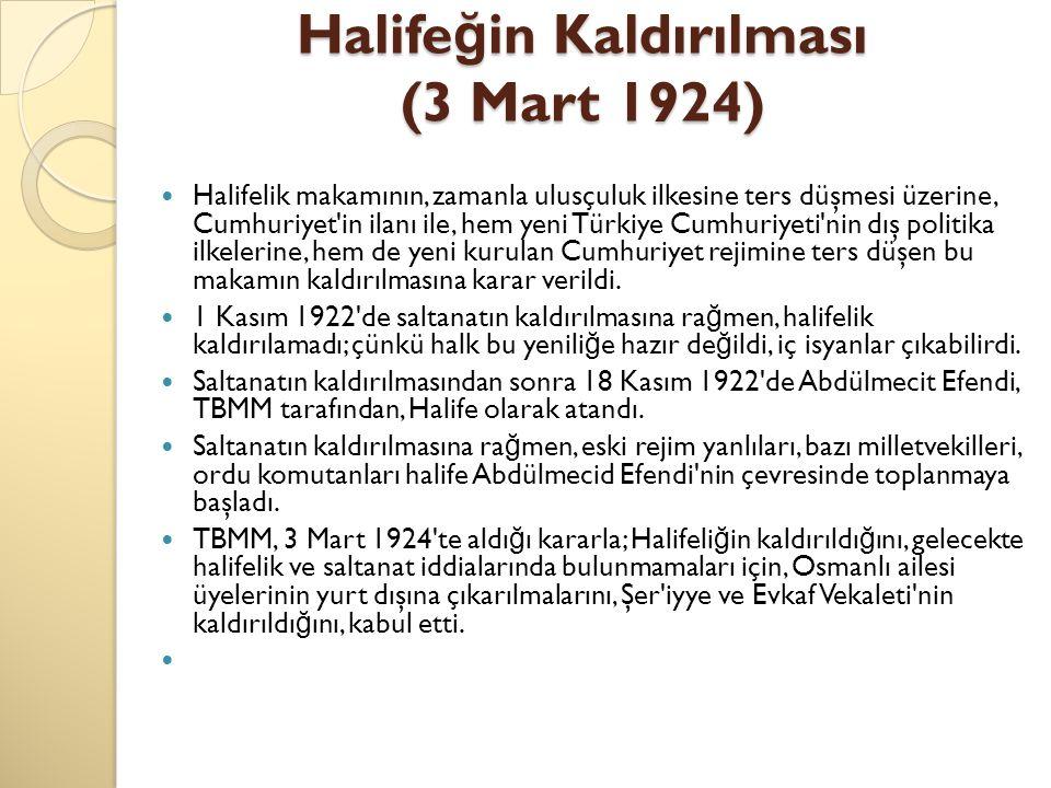 Halife ğ in Kaldırılması (3 Mart 1924) Halifelik makamının, zamanla ulusçuluk ilkesine ters düşmesi üzerine, Cumhuriyet'in ilanı ile, hem yeni Türkiye