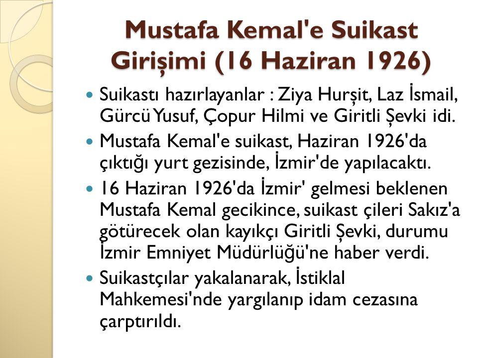 Mustafa Kemal'e Suikast Girişimi (16 Haziran 1926) Suikastı hazırlayanlar : Ziya Hurşit, Laz İ smail, Gürcü Yusuf, Çopur Hilmi ve Giritli Şevki idi. M