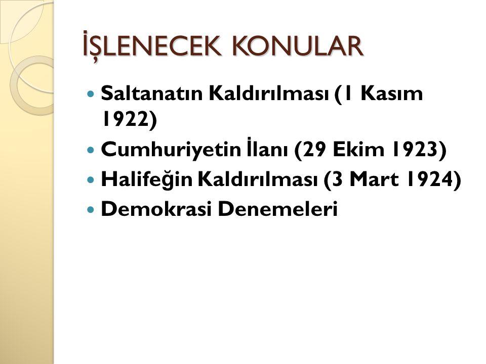 İ ŞLENECEK KONULAR Saltanatın Kaldırılması (1 Kasım 1922) Cumhuriyetin İ lanı (29 Ekim 1923) Halife ğ in Kaldırılması (3 Mart 1924) Demokrasi Denemele