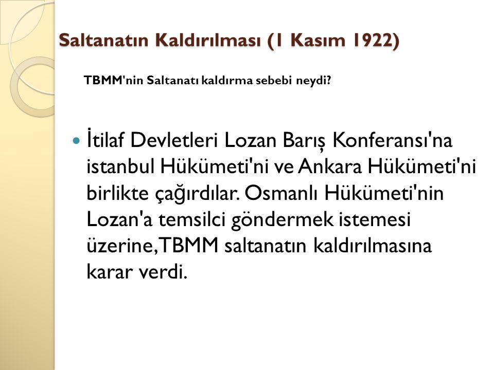 Saltanatın Kaldırılması (1 Kasım 1922) İ tilaf Devletleri Lozan Barış Konferansı'na istanbul Hükümeti'ni ve Ankara Hükümeti'ni birlikte ça ğ ırdılar.