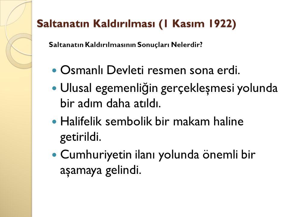 Saltanatın Kaldırılması (1 Kasım 1922) Osmanlı Devleti resmen sona erdi. Ulusal egemenli ğ in gerçekleşmesi yolunda bir adım daha atıldı. Halifelik se