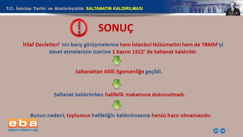 T.C. İnkılap Tarihi ve Atatürkçülük SALTANATIN KALDIRILMASI 11 SONUÇ İtilaf Devletleri' nin barış görüşmelerine hem İstanbul Hükümetini hem de TBMM'yi