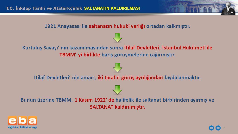 T.C. İnkılap Tarihi ve Atatürkçülük SALTANATIN KALDIRILMASI 6 1921 Anayasası ile saltanatın hukuki varlığı ortadan kalkmıştır. Kurtuluş Savaşı' nın ka